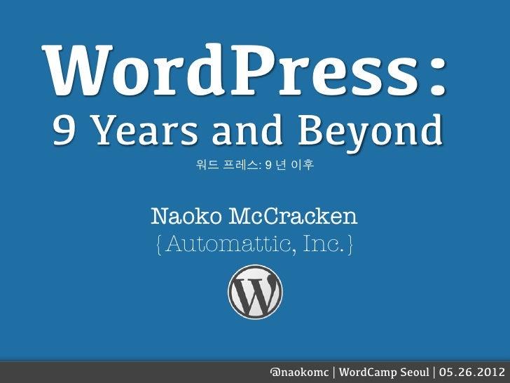 WordPress:9 Years and Beyond       워드 프레스: 9 년 이후    Naoko McCracken    {Automattic, Inc.}               @naokomc | WordCa...