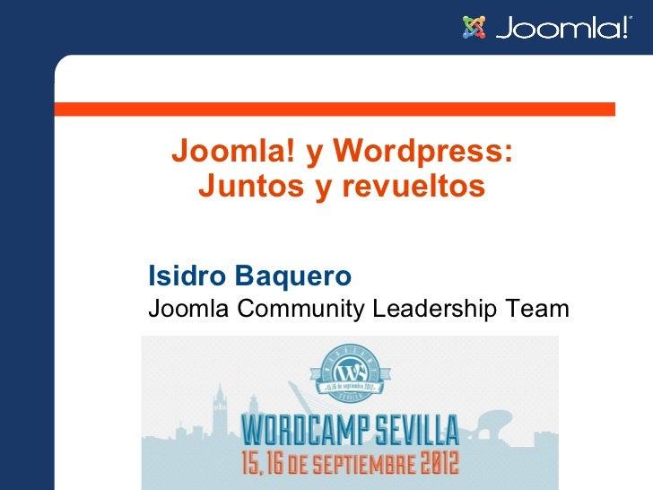 Joomla! y Wordpress:  Juntos y revueltosIsidro BaqueroJoomla Community Leadership Team