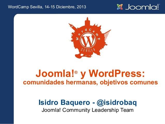 WordCamp Sevilla, 14-15 Diciembre, 2013  Joomla!® y WordPress:  comunidades hermanas, objetivos comunes  Isidro Baquero - ...