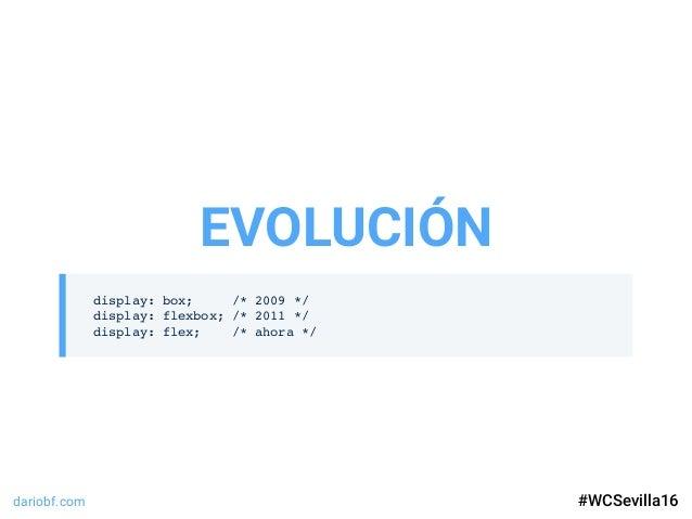dariobf.com #WCSevilla16 display: box; /* 2009 */ display: flexbox; /* 2011 */ display: flex; /* ahora */ EVOLUCIÓN #WCSev...