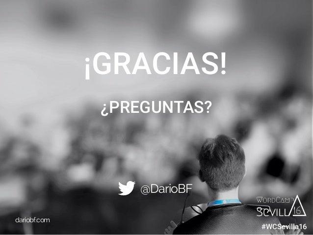 dariobf.com #WCBilbao ¡GRACIAS! @DarioBF dariobf.com ¿PREGUNTAS? #WCSevilla16