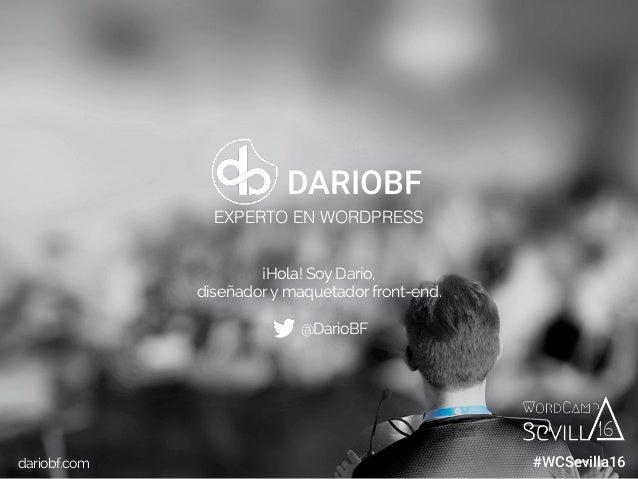 dariobf.com #WCBilbao ¡Hola! Soy Darío, diseñadory maquetador front-end. @DarioBF dariobf.com DARIOBF EXPERTO EN WORDPRESS...