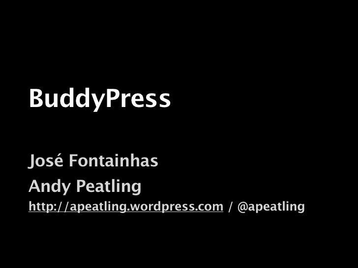 BuddyPress  José Fontainhas Andy Peatling http://apeatling.wordpress.com / @apeatling