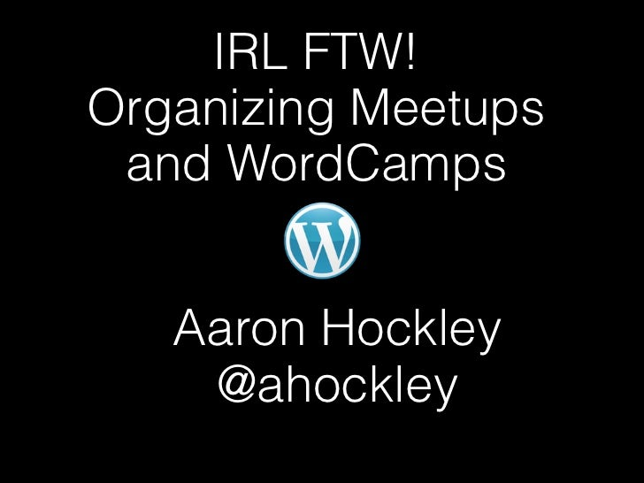 IRL FTW!Organizing Meetups and WordCamps   Aaron Hockley    @ahockley