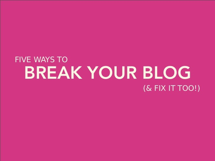 FIVE WAYS TO  BREAK YOUR BLOG               (& FIX IT TOO!)