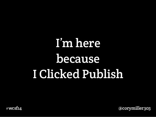 I'm here  because  I Clicked Publish  #wcsf14 @corymiller303