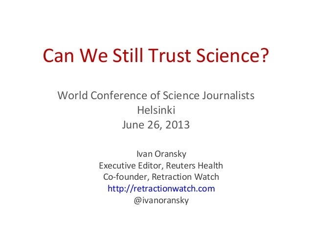 Can We Still Trust Science?World Conference of Science JournalistsHelsinkiJune 26, 2013Ivan OranskyExecutive Editor, Reute...
