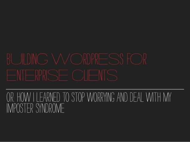 BUILDING WORDPRESS FOR ENTERPRISE CLIENTS OR:HOWILEARNEDTOSTOPWORRYINGANDDEALWITHMY IMPOSTERSYNDROME