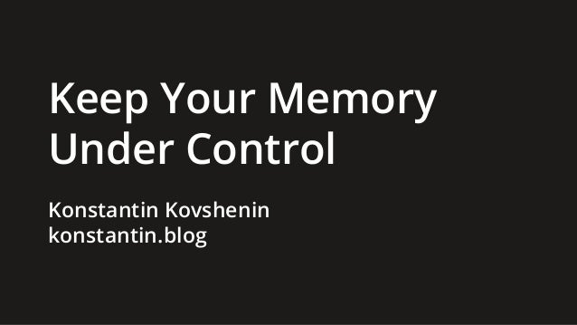 Keep Your Memory Under Control Konstantin Kovshenin konstantin.blog