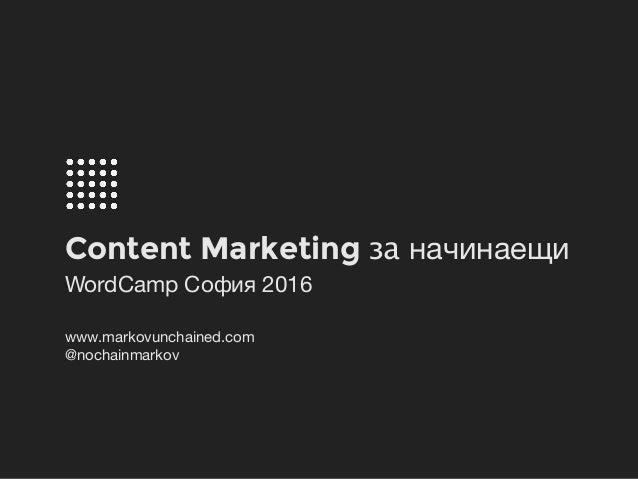 Content Marketing за начинаещи WordCamp София 2016 www.markovunchained.com   @nochainmarkov