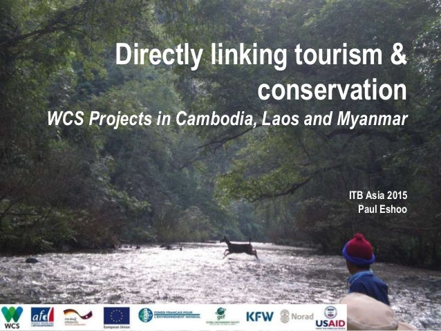 Directly linking tourism & conservation WCS Projects in Cambodia, Laos and Myanmar ITB Asia 2015 Paul Eshoo