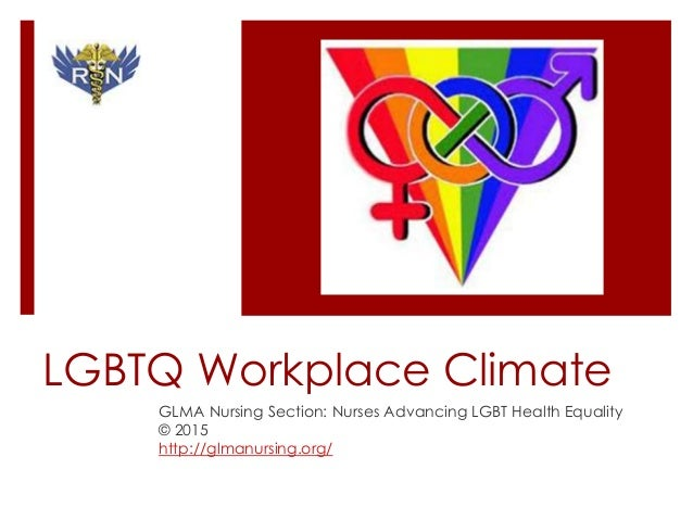 LGBTQ Workplace Climate GLMA Nursing Section: Nurses Advancing LGBT Health Equality © 2015 http://glmanursing.org/