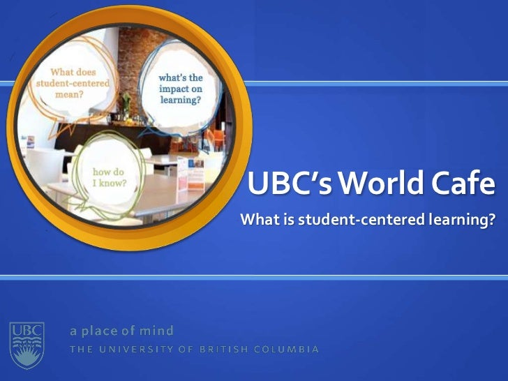 UBC's World Cafe<br />What is student-centered learning?<br />