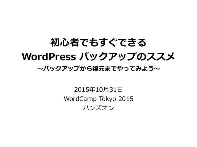 初⼼心者でもすぐできる  WordPress バックアップのススメ  〜~バックアップから復復元までやってみよう〜~ 2015年年10⽉月31⽇日  WordCamp Tokyo 2015  ハンズオン