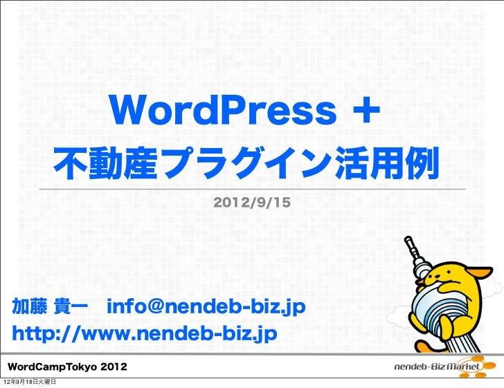 WordPress +          不動産プラグイン活用例                     2012/9/15 加藤 貴一 info@nendeb-biz.jp http://www.nendeb-biz.jpWordCampTo...