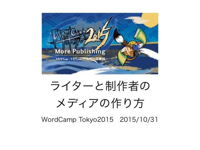 ライターと制作者の メディアの作り方 WordCamp Tokyo20152015/10/31