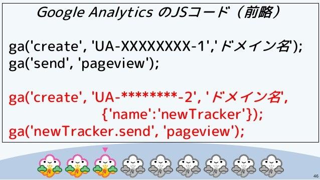 46 Google Analytics のJSコード(前略) ga('create', 'UA-XXXXXXXX-1','ドメイン名'); ga('send', 'pageview'); ga('create', 'UA-********-2'...