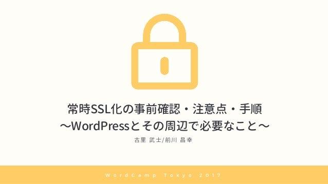 常時SSL化の事前確認・注意点・手順 〜WordPressとその周辺で必要なこと〜 古 里 武 士 / 前 川 昌 幸 W o r d C a m p T o k y o 2 0 1 7