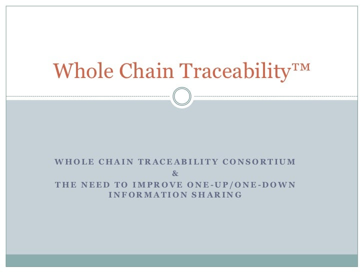 Whole Chain Traceability™WHOLE CHAIN TRACEABILITY CONSORTIUM                 &THE NEED TO IMPROVE ONE-UP/ONE-DOWN        I...