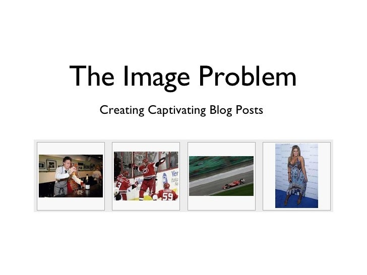 The Image Problem <ul><li>Creating Captivating Blog Posts  </li></ul>