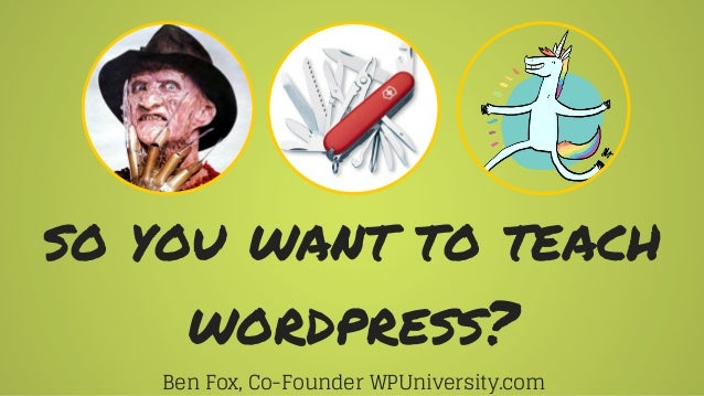 so you want to teach wordpress? Ben Fox, Co-Founder WPUniversity.com