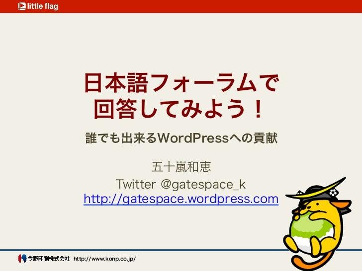 日本語フォーラムで    回答してみよう!    誰でも出来るWordPressへの貢献               五十嵐和恵         Twitter @gatespace_k   http://gatespace.wordpress...