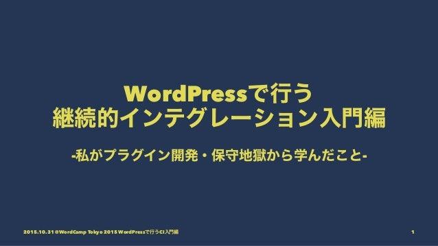 WordPressで行う 継続的インテグレーション入門編 -私がプラグイン開発・保守地獄から学んだこと- 2015.10.31 @WordCamp Tokyo 2015 WordPressで行うCI入門編 1