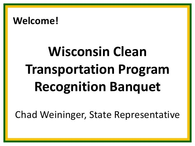 Welcome!  Wisconsin Clean Transportation Program Recognition Banquet Chad Weininger, State Representative