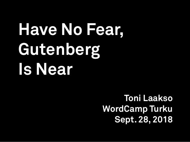 Have No Fear, Gutenberg Is Near Toni Laakso WordCamp Turku Sept. 28, 2018