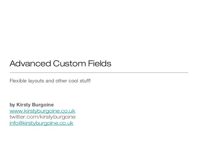 Advanced Custom Fields Flexible layouts and other cool stuff! by Kirsty Burgoine www.kirstyburgoine.co.uk twitter.com/kirs...