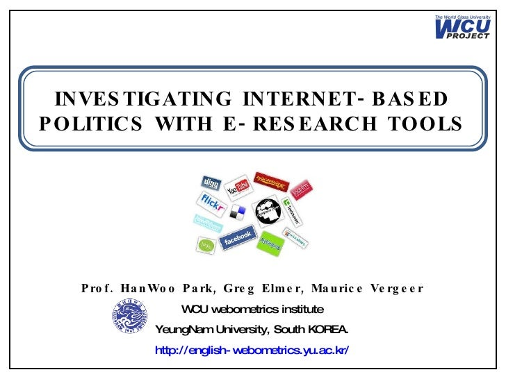 INVESTIGATING INTERNET-BASED POLITICS WITH E-RESEARCH TOOLS Prof. HanWoo Park, Greg Elmer, Maurice Vergeer WCU webometrics...