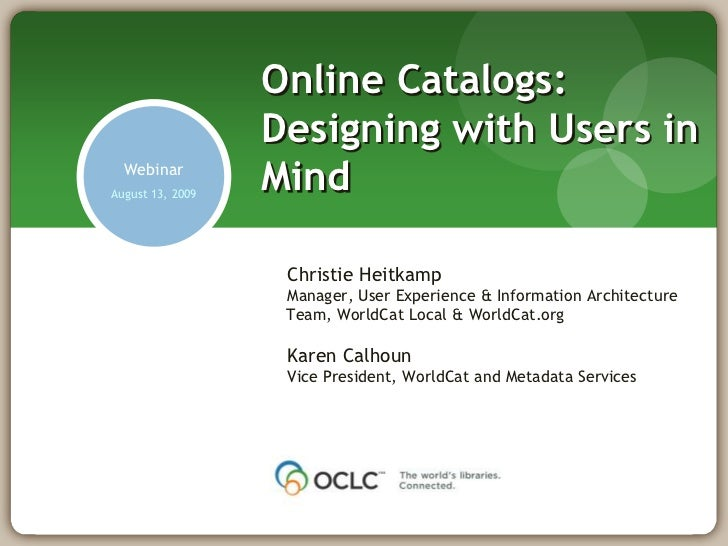 Online Catalogs: Designing with Users in Mind<br />Webinar<br />August 13, 2009<br />Christie Heitkamp<br />Manager, User ...