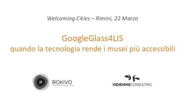 GoogleGlass4LIS quando la tecnologia rende i musei più accessibili Welcoming Cities – Rimini, 22 Marzo