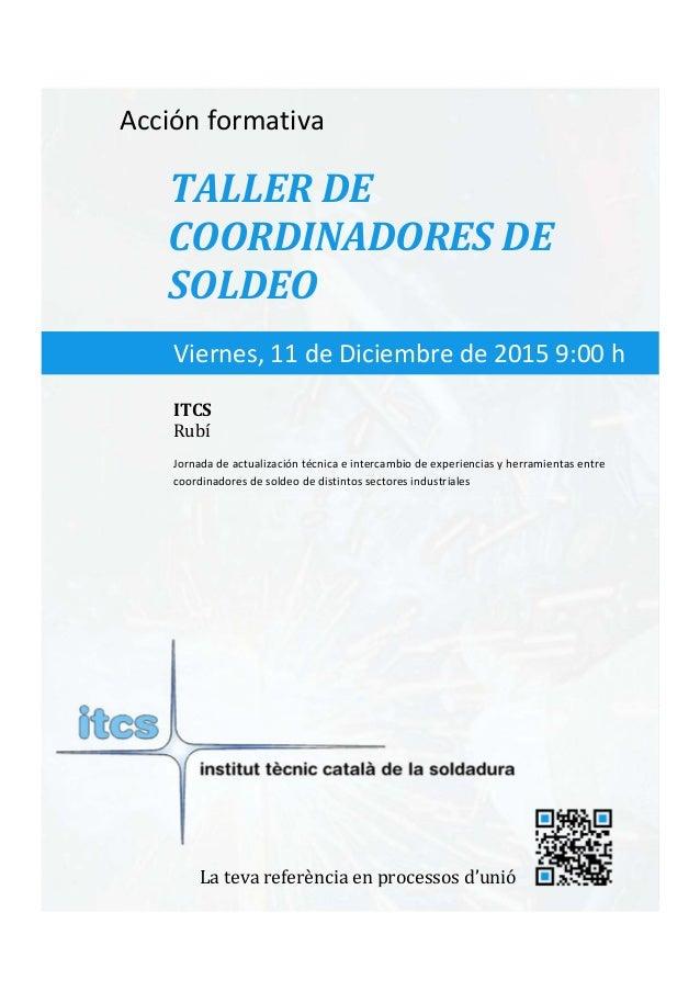 itcs-2015    Acciónformativa TALLERDE COORDINADORESDE SOLDEO Jornadadeactualizacióntécnicaeintercambiode...