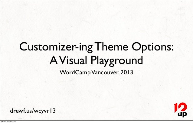 drewf.us/wcyvr13 Customizer-ing Theme Options: AVisual Playground WordCampVancouver 2013 Saturday, August 17, 13