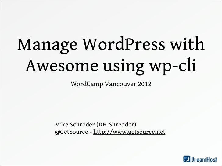 Manage WordPress with Awesome using wp-cli         WordCamp Vancouver 2012    Mike Schroder (DH-Shredder)    @GetSource - ...