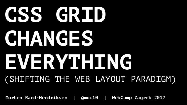CSS GRID CHANGES EVERYTHING (SHIFTING THE WEB LAYOUT PARADIGM) Morten Rand-Hendriksen | @mor10 | WebCamp Zagreb 2017