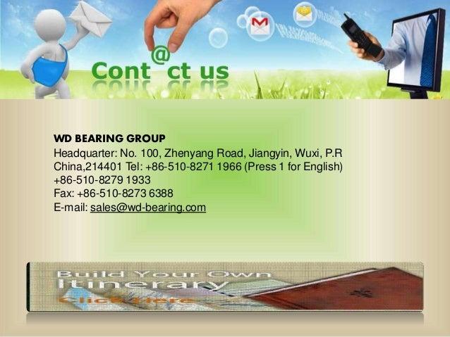 WD BEARING GROUP Headquarter: No. 100, Zhenyang Road, Jiangyin, Wuxi, P.R China,214401 Tel: +86-510-8271 1966 (Press 1 for...