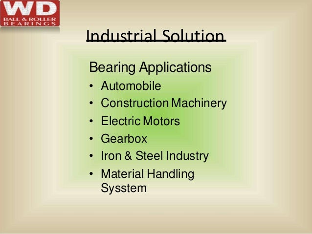 Industrial Solution Bearing Applications • Automobile • Construction Machinery • Electric Motors • Gearbox • Iron & Steel ...