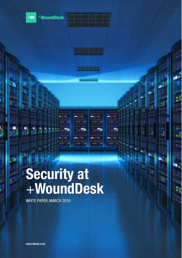 wounddesk.com Security at +WoundDesk WHITE PAPER, MARCH 2016 Security at +WoundDesk WHITE PAPER, MARCH 2016