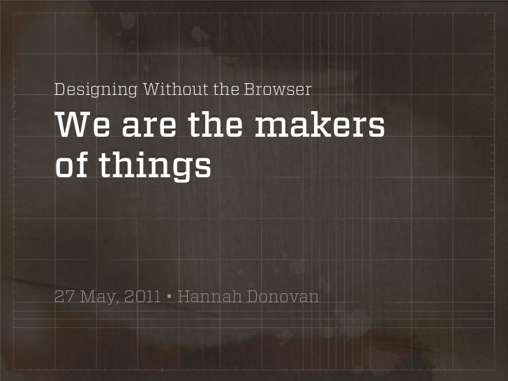 Designing Without the BrowserWe are the makersof things27 May, 2011 • Hannah Donovan