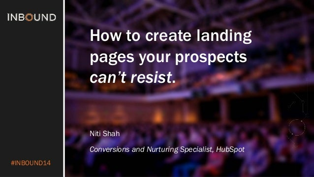 #INBOUND14  How to create landing  pages your prospects  can't resist.  NitiShah  Conversions and Nurturing Specialist, Hu...