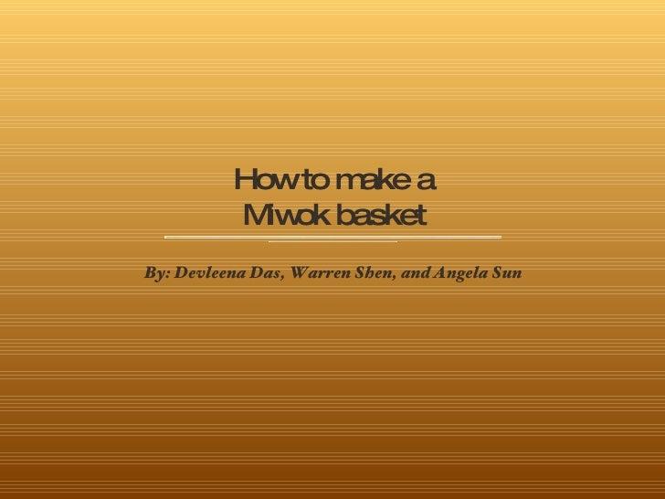 How to make a Miwok basket <ul><li>By: Devleena Das, Warren Shen, and Angela Sun </li></ul>