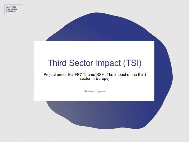 Third Sector Impact (TSI) Project under EU-FP7 Theme[SSH: The impact of the third sector in Europe] Bernard Enjolras t e r