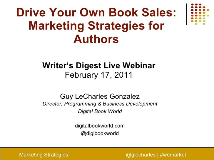 Drive Your Own Book Sales: Marketing Strategies for Authors Writer's Digest Live Webinar February 17, 2011 Marketing Strat...