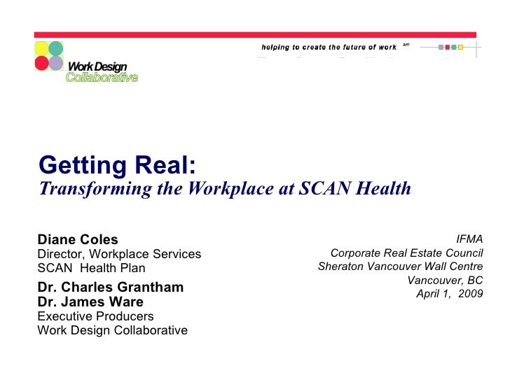 Getting Real: Transforming the Workplace at SCAN Health IFMA Corporate Real Estate Council Sheraton Vancouver Wall Centre ...