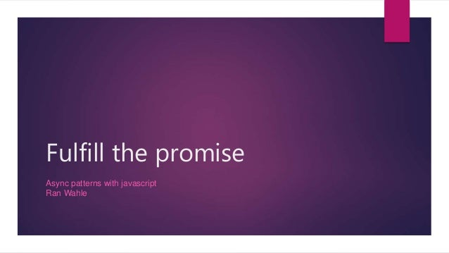 Fulfill the promise Async patterns with javascript Ran Wahle