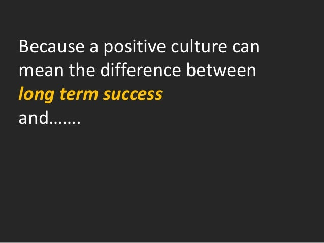Because a positive culture can mean the difference between long term success and…….