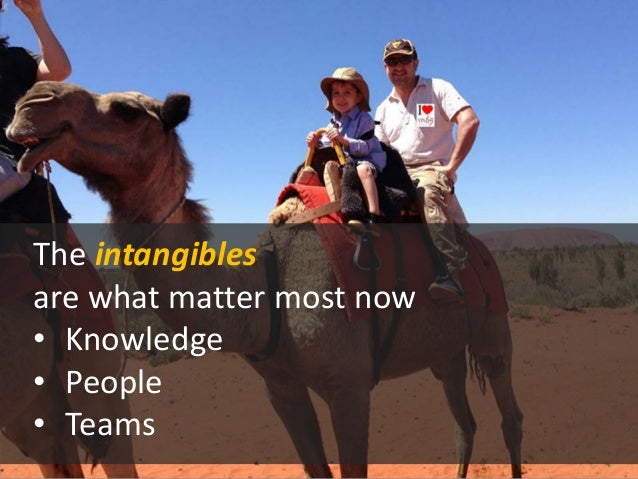The intangibles are what matter most now  •  Knowledge  •  People  •  Teams
