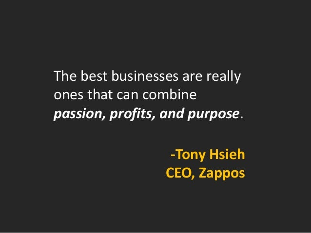The best businesses are really ones that can combine  passion, profits, and purpose.  -Tony Hsieh  CEO, Zappos